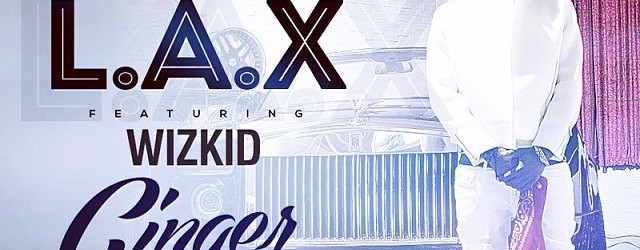Wizkid & LAX – Ginger